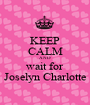 KEEP CALM AND wait for Joselyn Charlotte - Personalised Poster A1 size
