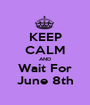 KEEP CALM AND Wait For June 8th - Personalised Poster A1 size