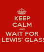 KEEP CALM AND WAIT FOR LEONA LEWIS' GLASSHEART - Personalised Poster A1 size
