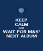 KEEP CALM AND WAIT FOR M&S' NEXT ALBUM - Personalised Poster A1 size