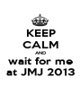 KEEP CALM AND wait for me at JMJ 2013 - Personalised Poster A1 size