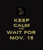 KEEP CALM AND WAIT FOR NOV. 15 - Personalised Poster A1 size