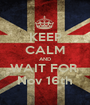 KEEP CALM AND WAIT FOR  Nov 16th - Personalised Poster A1 size