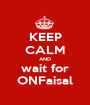 KEEP CALM AND wait for ONFaisal - Personalised Poster A1 size