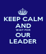 KEEP CALM AND WAIT FOR OUR LEADER - Personalised Poster A1 size