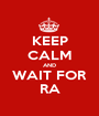 KEEP CALM AND WAIT FOR RA - Personalised Poster A1 size