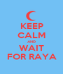 KEEP CALM AND WAIT FOR RAYA - Personalised Poster A1 size