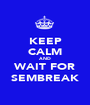 KEEP CALM AND WAIT FOR SEMBREAK - Personalised Poster A1 size
