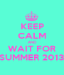 KEEP CALM AND WAIT FOR SUMMER 2013 - Personalised Poster A1 size