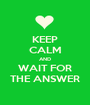 KEEP CALM AND WAIT FOR THE ANSWER - Personalised Poster A1 size
