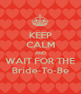 KEEP CALM AND WAIT FOR THE Bride-To-Be - Personalised Poster A1 size