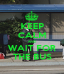 KEEP CALM AND WAIT FOR THE BUS - Personalised Poster A1 size