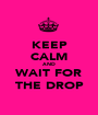 KEEP CALM AND WAIT FOR THE DROP - Personalised Poster A1 size