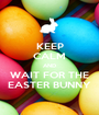 KEEP CALM AND WAIT FOR THE EASTER BUNNY - Personalised Poster A1 size