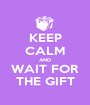 KEEP CALM AND WAIT FOR THE GIFT - Personalised Poster A1 size