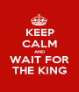 KEEP CALM AND WAIT FOR THE KING - Personalised Poster A1 size