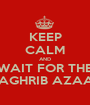 KEEP CALM AND WAIT FOR THE MAGHRIB AZAAN - Personalised Poster A1 size