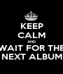 KEEP CALM AND WAIT FOR THE NEXT ALBUM - Personalised Poster A1 size