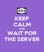 KEEP CALM AND WAIT FOR THE SERVER - Personalised Poster A1 size