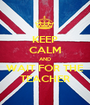 KEEP CALM AND WAIT FOR THE TEACHER - Personalised Poster A1 size
