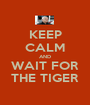 KEEP CALM AND WAIT FOR THE TIGER - Personalised Poster A1 size