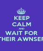 KEEP CALM AND WAIT FOR THEIR AWNSER - Personalised Poster A1 size