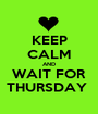 KEEP CALM AND WAIT FOR THURSDAY  - Personalised Poster A1 size