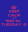KEEP CALM AND Wait for  TUESDAY :D - Personalised Poster A1 size