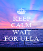 KEEP CALM AND WAIT FOR ULLA - Personalised Poster A1 size