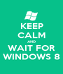 KEEP CALM AND WAIT FOR WINDOWS 8 - Personalised Poster A1 size