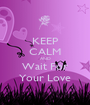 KEEP CALM AND Wait For Your Love - Personalised Poster A1 size