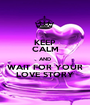 KEEP CALM AND WAIT FOR YOUR LOVE STORY - Personalised Poster A1 size