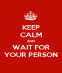 KEEP CALM AND WAIT FOR YOUR PERSON - Personalised Poster A1 size