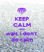 KEEP CALM AND wait, i don't  do calm - Personalised Poster A1 size