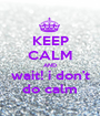 KEEP CALM AND wait! i don't do calm - Personalised Poster A1 size