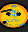 KEEP CALM AND WAIT!!!!!!!! I M not ready - Personalised Poster A1 size