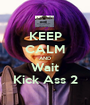 KEEP CALM AND Wait Kick Ass 2 - Personalised Poster A1 size