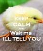 KEEP CALM AND Wait ma  ILL TELL YOU - Personalised Poster A1 size