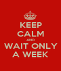 KEEP CALM AND WAIT ONLY A WEEK - Personalised Poster A1 size