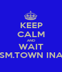 KEEP CALM AND WAIT SM.TOWN INA - Personalised Poster A1 size