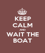 KEEP CALM AND WAIT THE BOAT - Personalised Poster A1 size