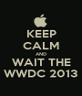 KEEP CALM AND WAIT THE WWDC 2013 - Personalised Poster A1 size