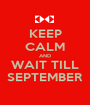 KEEP CALM AND WAIT TILL SEPTEMBER - Personalised Poster A1 size