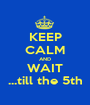 KEEP CALM AND WAIT ...till the 5th - Personalised Poster A1 size