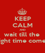KEEP CALM AND wait till the  right time comes - Personalised Poster A1 size