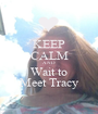 KEEP CALM AND Wait to Meet Tracy - Personalised Poster A1 size