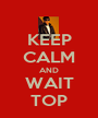 KEEP CALM AND WAIT TOP - Personalised Poster A1 size