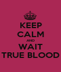 KEEP CALM AND WAIT TRUE BLOOD - Personalised Poster A1 size