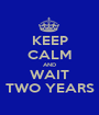 KEEP CALM AND WAIT TWO YEARS - Personalised Poster A1 size