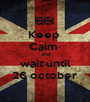 Keep  Calm  and wait until 26 october - Personalised Poster A1 size